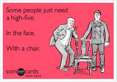 Funny Quote - some people just need a high five in the face with a chair - Funny Pictures, Jokes, Quotes, Lists and more!