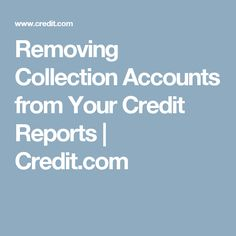 Removing Collection Accounts from Your Credit Reports | Credit.com