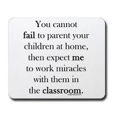 Wow...this needs to be posted in my classroom. Word for word what I'd love to say to parents sometimes. For my husband and my teaching friends.