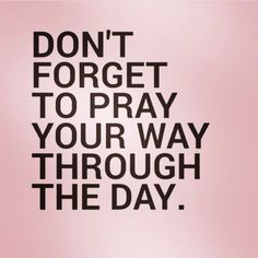Don't forget to pray your way through the day.
