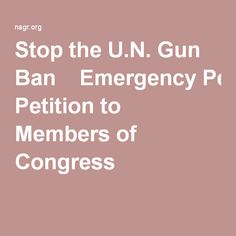 Stop the U.N. Gun Ban - Emergency Petition to Members of Congress:  https://nagr.org/2016/StopUNsat-p.aspx?pid=2a Stop the U.N. Gun Ban  Emergency Petition to Members of Congress