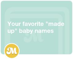 "Your favorite \made up"" baby names"""