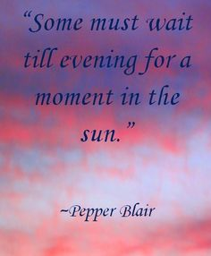 Moment in the Sun--Picture Quote www.love-pb-poetry.com/short-inspirational-poems-1.html