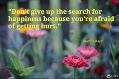 """Don't give up the search for happiness because you're afraid of getting hurt.""  ~ Martha Raye"