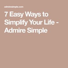 7 Easy Ways to Simplify Your Life - Admire Simple
