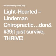 Light-Hearted – Lindeman Chiropractic…don't just survive, THRIVE!