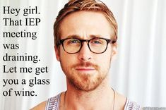 Hey girl. That IEP meeting was draining. Let me get you a glass of wine. - Ryan Gosling UW - quickmeme