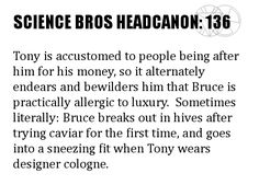Science Bros Headcanon #136 Tony is accustomed to people being after him for his money, so it alternately endears and bewilders him that Bruce is practically allergic to luxury.  Sometimes literally: Bruce breaks out in hives after trying caviar for the first time, and goes into a sneezing fit when Tony wears designer cologne.