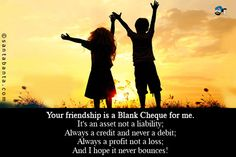 Your friendship is a Blank Cheque for me.  It's an asset not a liability;  Always a credit and never a debit;  Always a profit not a loss;  And I hope it never bounces!