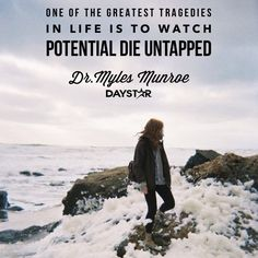 """One of the greatest tragedies in life is to watch potential die untapped."" -Dr.Myles Munroe [Daystar.com]"
