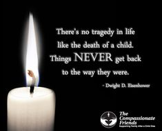 There's no tragedy in life like the death of a child.  Things NEVER go back to the way they were. ~Dwight D. Eisenhower~