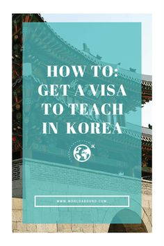 How To: Get a Visa to Teach English in South Korea • World Abound
