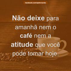 """Lembre-se que suas atitudes determinarão seus resultados. Vá em frente! """"Não deixe para amanhã nem o café nem a atitude que você pode tomar hoje."""" #Atitude #Resultado #Café #Sucesso #Hoje #FaçaHoje #BomDia #Agir #Vida #Life #Foco #Dedicação #Today #NãoPostergue #NãoAdie"""