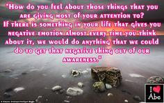 ¿Cómo te sientes acerca de las cosas a las que le estás dando la mayor parte de tu atención?  Si hay algo en tu vida que te da emoción negativa casi siempre que piensas en ello, nosotros haríamos cualquier cosa que pudiéramos hacer para conseguir sacar esa cosa negativa fuera de nuestra conciencia.