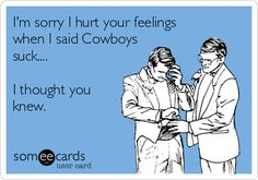 Free and Funny Sports Ecard: I'm sorry I hurt your feelings when I said Cowboys suck. I thought you knew. Create and send your own custom Sports ecard. Funny Football Memes, Funny Nfl, Funny Sports Memes, Nfl Memes, Sports Humor, Football Humor, Soccer Humor, Hilarious, Funny Minion