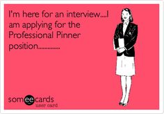 I'm here for an interview....I am applying for the Professional Pinner position..............