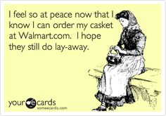 I feel so at peace now that I know I can order my casket at Walmart.com. I hope they still do lay-away.