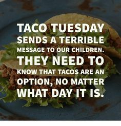 But a catchy alliterated name and a weekly tradition still sounds so beautiful!🌮🌮🌮 I still like taco Tuesday! Food Quotes, Funny Quotes, Funny Memes, Witty Quotes, Haha Funny, Lol, Funny Stuff, Hilarious, Funny Shit