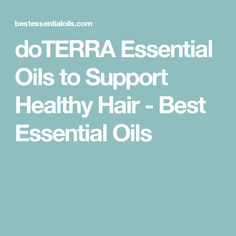 doTERRA Essential Oils to Support Healthy Hair - Best Essential Oils
