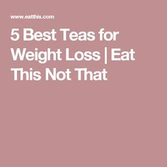 5 Best Teas for Weight Loss | Eat This Not That