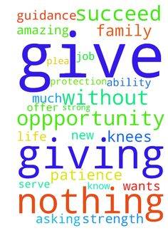THank you Lord for giving us this oppportunity. Please - THank you Lord for giving us this oppportunity. Please keep Adam strong and give him the patience to succeed with his new job. I am on my knees asking this of you. He can get very emotional i know he wants to succeed. And i plea to you to give him the strength and ability to grow... Thank you so much for all the blessings we offer you our life and our future family to serve you oh Lord thank you for an amazing opportunity I am nothing…