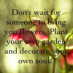 Flowers, Living Life. Don't wait for someone to bring you flowers. Plant your own garden and decorate your own soul. > Motivational Quotes with Pictures.