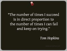 """""""The number of times I succeed is in direct proportion to the number of times I can fail and keep on trying.""""                                    Tom Hopkins"""