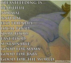 Breastfeeding is beautiful, normal, natural, eco friendly, local food, slow food, fast food, sustainable, good for mama, good for baby, good for the world.