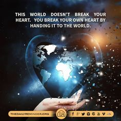 This world doesn't break your heart. You break your own heart by handing it to the world.