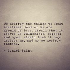 Daniel Saint - We destroy the things we fear. Sometimes, some of us are afraid of love, afraid that it leaves us vulnerable, exposed & open, afraid that it may destroy us & so we destroy instead Poem Quotes, Words Quotes, Wise Words, Life Quotes, Sayings, Qoutes, Quotations, Sad Love Quotes, Great Quotes
