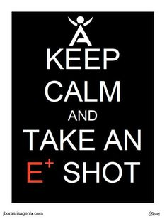 Keep Calm and take an E+ shot! Isagenix products are GREAT! www.sarahohm.isagenix.com