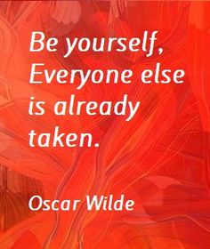 Be yourself, everyone else is already taken. ~Oscar Wilde quote