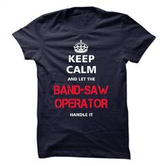 keep calm and let the BAND-SAW OPERATOR handle it T Shirt, Hoodie, Sweatshirts - shirt outfit #tee #clothing