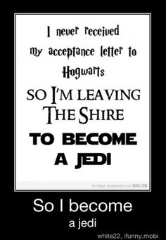 I never received my acceptance letter to Hogwarts, so I'm leaving the Shire to become a Jedi