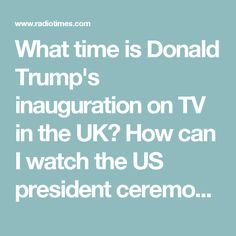 What time is Donald Trump's inauguration on TV in the UK? How can I watch the US president ceremony? When does Barack Obama stop being President? Who is performing at Trump's inauguration?  May God help us all for the next FOUR YEARS !!!!!!