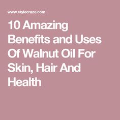 10 Amazing Benefits and Uses Of Walnut Oil For Skin, Hair And Health