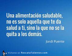 Una alimentación saludable, no es solo aquella que te da salud a ti, sino la que no se la quita a los demás – Jordi Puente #ResponsabilidadSocial  ✔ RescataTalentos.com
