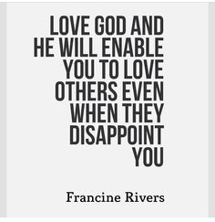 Love God and he will enable you to love others even when they disappoint you.