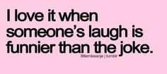 this is true...i love when people can just REALLY laughoutloud!