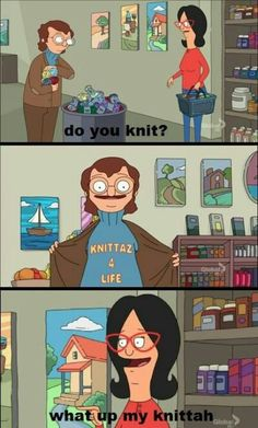 "Bob's burgers. ""What up, my knittah!?"" Hilarious!"
