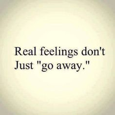 "Real feelings NEVER just ""go away""! You know that my feelings are absolutely true and have been forever ^_________________________________^ XOXOXXXXXXXXXXXXX I love love love you! Now Quotes, True Quotes, Quotes To Live By, Qoutes, Shame Quotes, Tears Quotes, Daily Quotes, Quotations, You Dont Love Me"