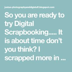 So you are ready to try Digital Scrapbooking..... It is about time don't you think? I scrapped more in the past 18 months since I went...
