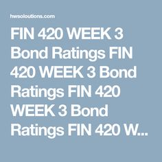 FIN 420 WEEK 3 Bond Ratings FIN 420 WEEK 3 Bond Ratings FIN 420 WEEK 3 Bond Ratings FIN 420 WEEK 3 Bond Ratings  Research bond information within the University Library or the Internet.  Describe in 90- to 175-words what you found. How can you use this information within your personal or professional life?  Differentiate what the following bond ratings mean for investors in 30 to 90 words each:  AAA BBB B CC Click the Assignment Files tab to submit your Microsoft® Word document.  FIN 420…