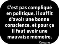 """""""C'est pas compliqué en politique, il suffit d'avoir bonne conscience, et pour ça il faut avoir une mauvaise mémoire."""" Coluche"""