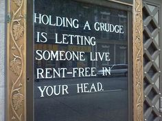 holding a grudge is like letting someone live rent-free in your head