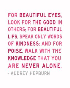 For beautiful eyes, look for the good in others. For beautiful lips, speak only words of kindness. And for poise, walk with the knowledge that you are never alone. ~Audrey Hepburn