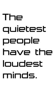 The quietest people have the loudest minds.