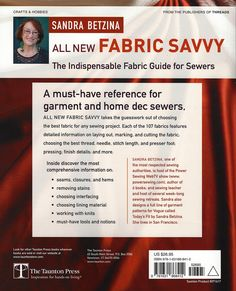 All New Fabric Savvy-How to Choose & Use Fabrics book by Sandra Betzina.  ~The essential guide for every sewer just got better! All New Fabric Savvy is updated to include detailed information on 107 different fabrics; must-know information on determining fabric content, working with knits, working with different types of interfacing, removing stains, and choosing lining material; recommended tools and notions; illustrated reference sections on seams, details, closures, and hems.