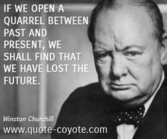 """Winston Churchill quote: """"If we open a quarrel between past and present, we shall find that we have lost the future."""""""