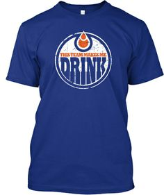 For all those fans of the Edmonton that knows exactly what this shirt means. THIS TEAM MAKES ME DRINK.